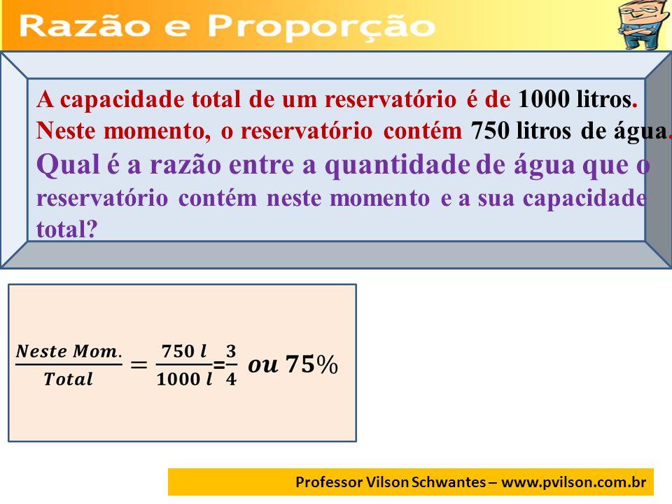 Professor Vilson Schwantes – www.pvilson.com.br A capacidade total de um reservatório é de 1000 litros. Neste momento, o reservatório contém 750 litro