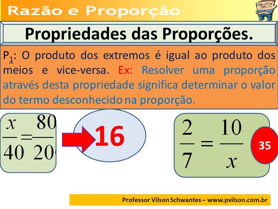 Propriedades das Proporções. P 1 : O produto dos extremos é igual ao produto dos meios e vice-versa. Ex: Resolver uma proporção através desta propried