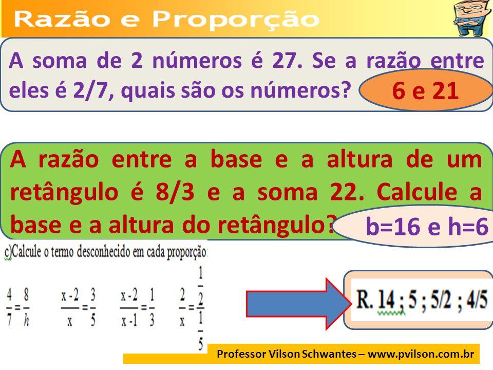 Professor Vilson Schwantes – www.pvilson.com.br A soma de 2 números é 27. Se a razão entre eles é 2/7, quais são os números? 6 e 21 A razão entre a ba
