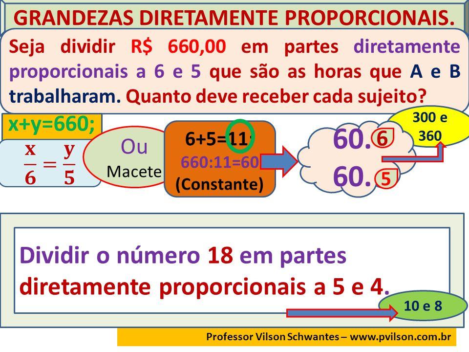 GRANDEZAS DIRETAMENTE PROPORCIONAIS. Seja dividir R$ 660,00 em partes diretamente proporcionais a 6 e 5 que são as horas que A e B trabalharam. Quanto