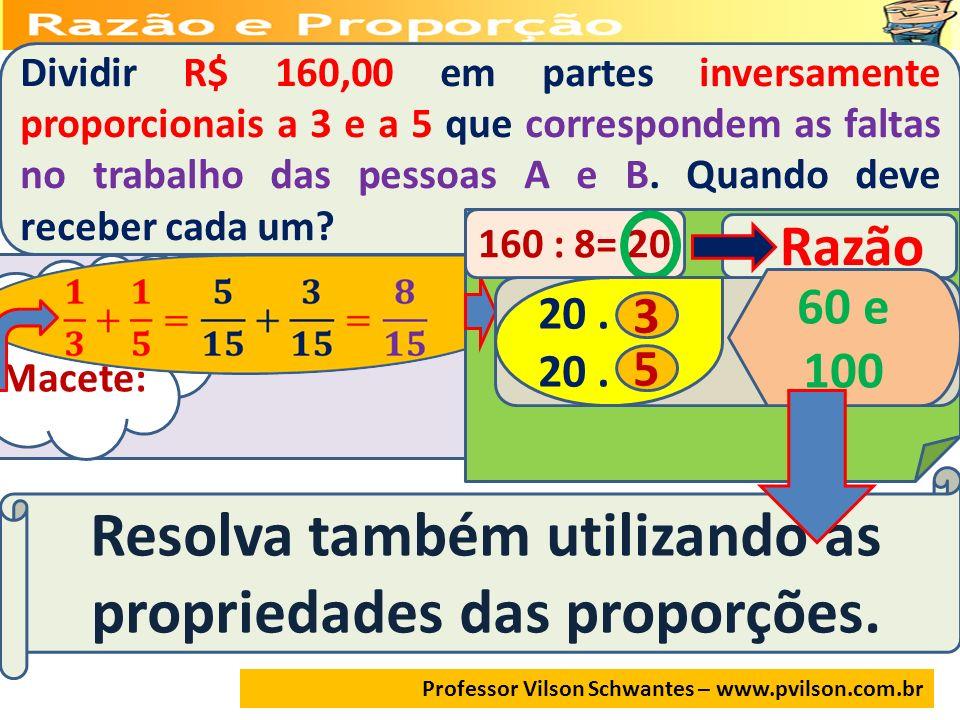 Professor Vilson Schwantes – www.pvilson.com.br Dividir R$ 160,00 em partes inversamente proporcionais a 3 e a 5 que correspondem as faltas no trabalh