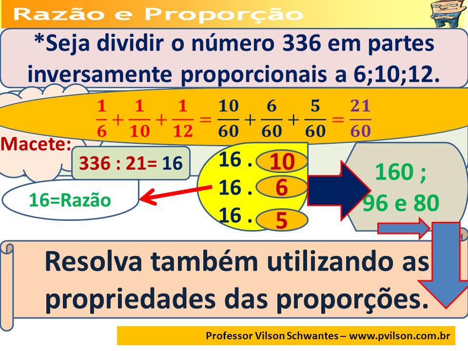 Professor Vilson Schwantes – www.pvilson.com.br *Seja dividir o número 336 em partes inversamente proporcionais a 6;10;12. Macete: 336 : 21= 16 16. 10