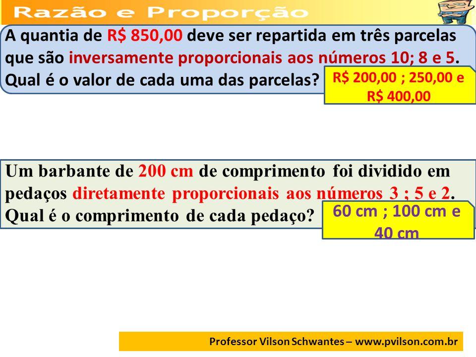 Professor Vilson Schwantes – www.pvilson.com.br A quantia de R$ 850,00 deve ser repartida em três parcelas que são inversamente proporcionais aos núme