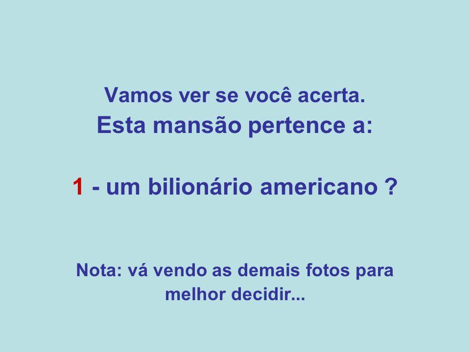 Vamos ver se você acerta.Esta mansão pertence a: 1 - um bilionário americano .