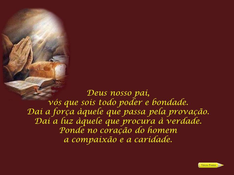 Deus nosso pai, vós que sois todo poder e bondade.