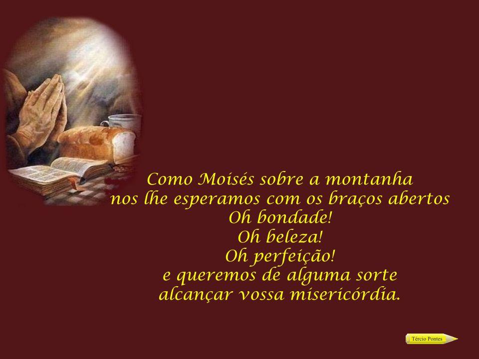 Como Moisés sobre a montanha nos lhe esperamos com os braços abertos Oh bondade.