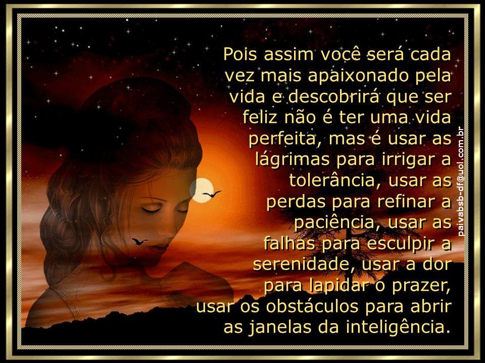 paivabsb-df@uol.com.br Que nas suas primaveras você seja amante da alegria. Que nos seus invernos você seja amigo da sabedoria. E, quando você errar o