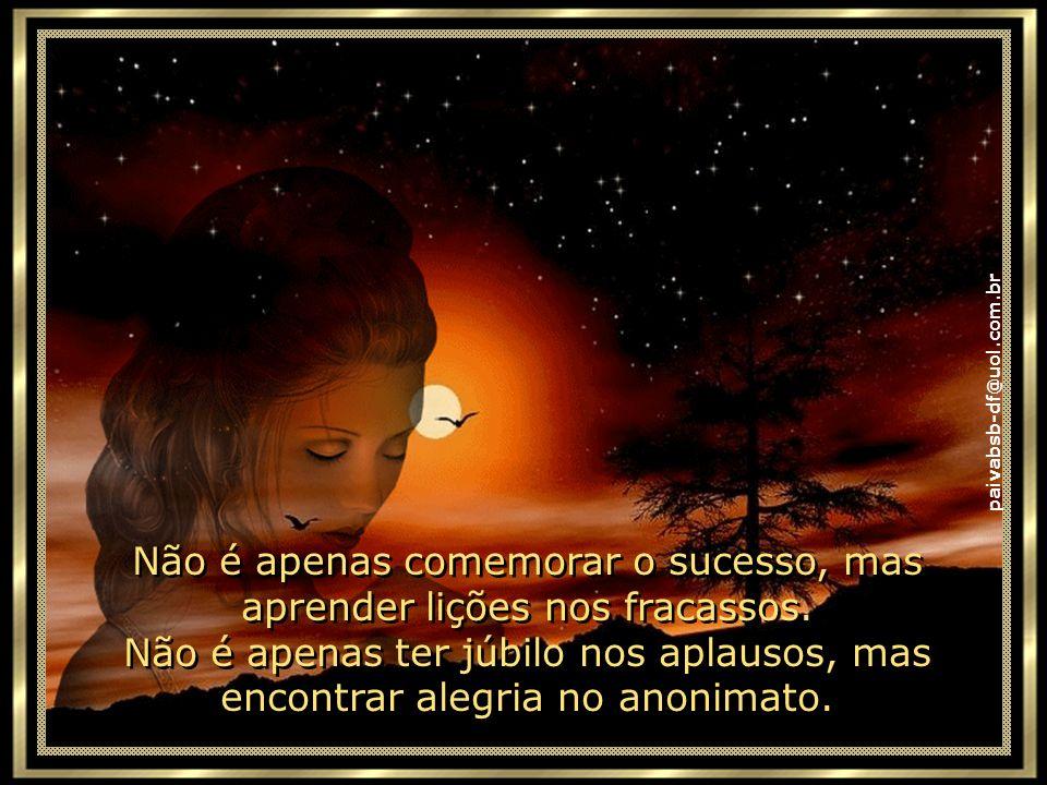 paivabsb-df@uol.com.br Ser feliz é encontrar força no perdão, esperança nas batalhas, segurança no palco do medo, amor nos desencontros. Ser feliz não