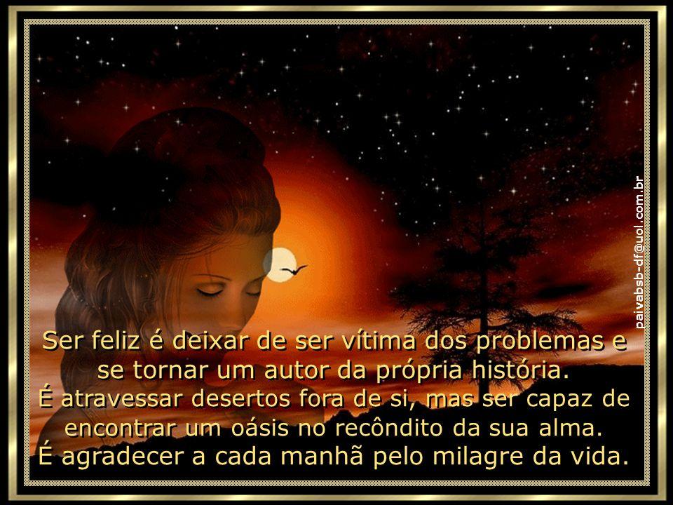 paivabsb-df@uol.com.br Ser feliz é reconhecer que vale a pena viver a vida, apesar de todos os desafios, incompreensões e períodos de crise.