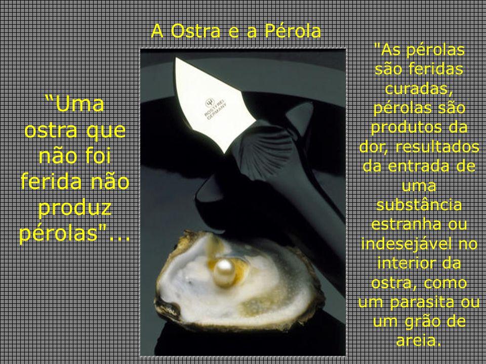 A Ostra e a Pérola Uma ostra que não foi ferida não produz pérolas