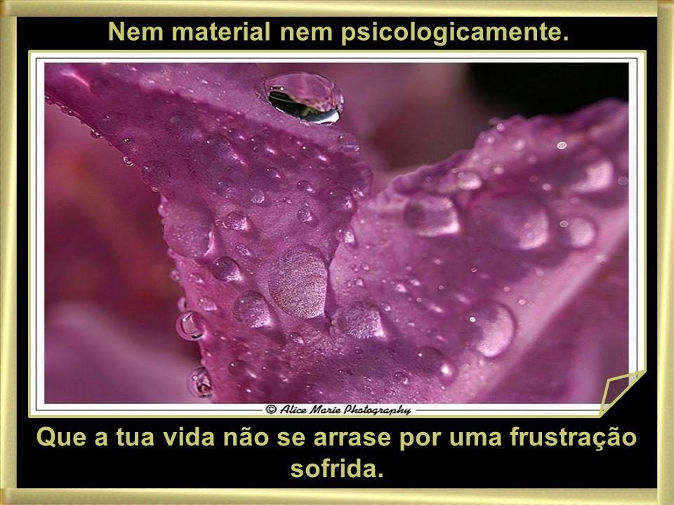 Nem material nem psicologicamente. Que a tua vida não se arrase por uma frustração sofrida.