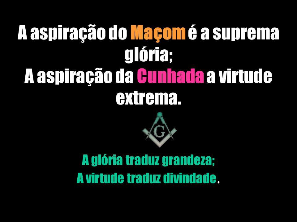 A aspiração do Maçom é a suprema glória; A aspiração da Cunhada a virtude extrema.
