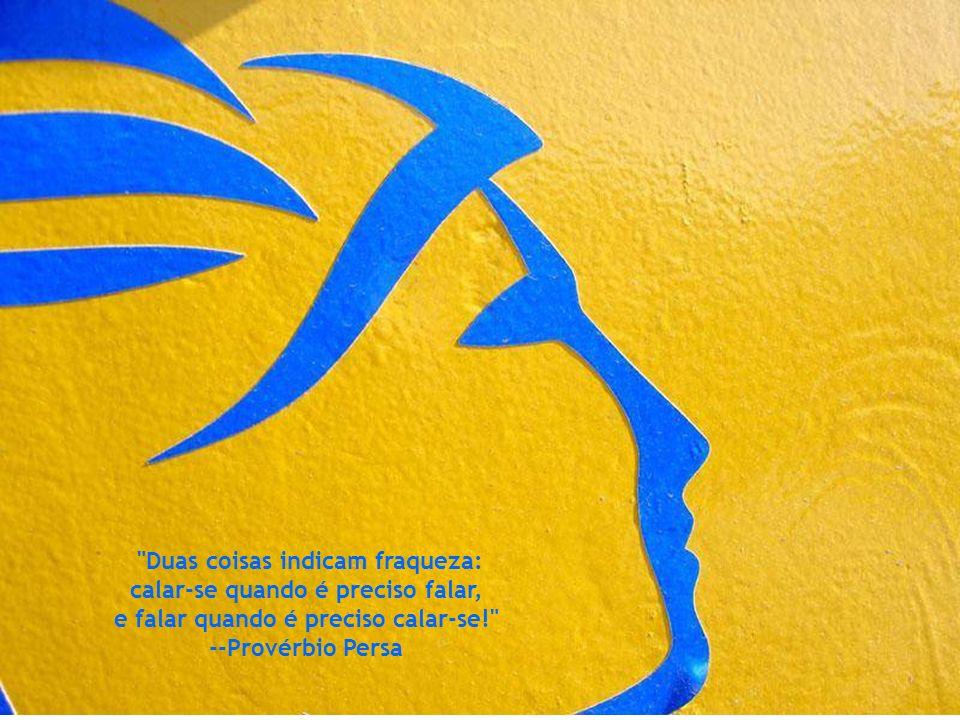 Duas coisas indicam fraqueza: calar-se quando é preciso falar, e falar quando é preciso calar-se! --Provérbio Persa