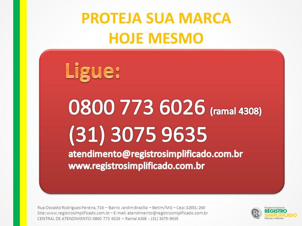 Rua Osvaldo Rodrigues Pereira, 716 – Bairro Jardim Brasília – Betim/MG – Cep: 32651-260 Site: www.registrosimplificado.com.br – E-mail: atendimento@registrosimplificado.com.br CENTRAL DE ATENDIMENTO: 0800 773 6026 – Ramal 4308 - (31) 3075-9635 PROTEJA SUA MARCA HOJE MESMO