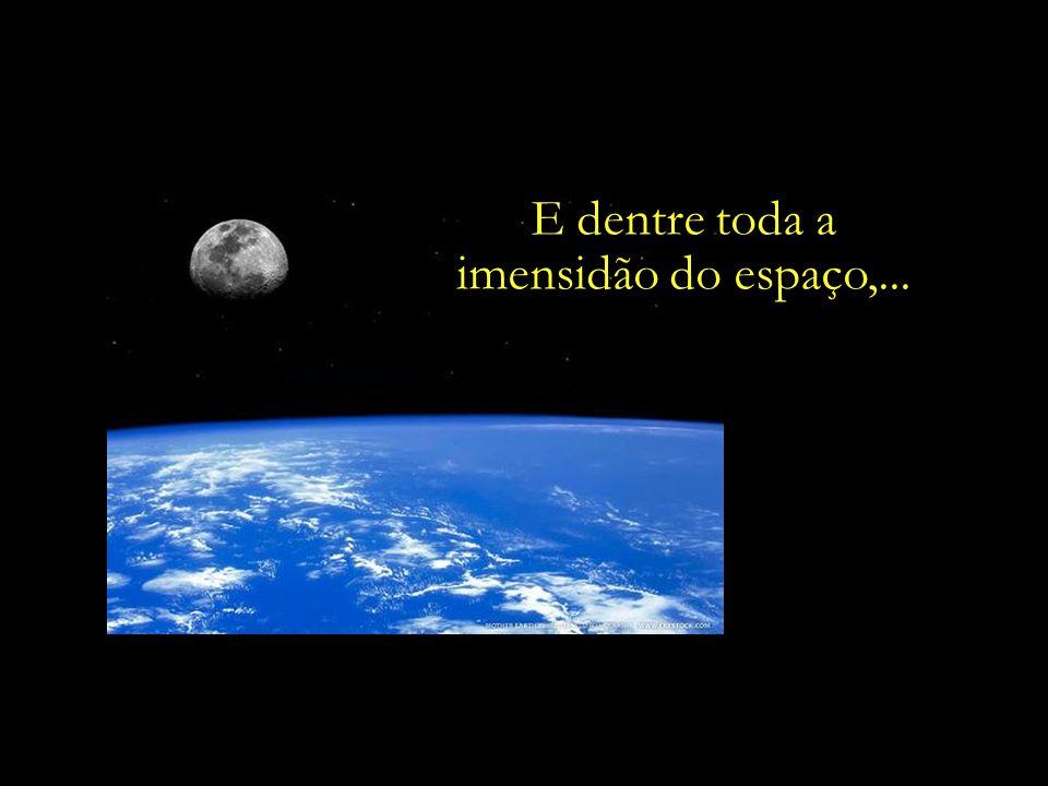 E dentre toda a imensidão do espaço,...