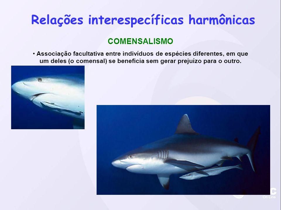 Relações interespecíficas harmônicas COMENSALISMO Associação facultativa entre indivíduos de espécies diferentes, em que um deles (o comensal) se beneficia sem gerar prejuízo para o outro.