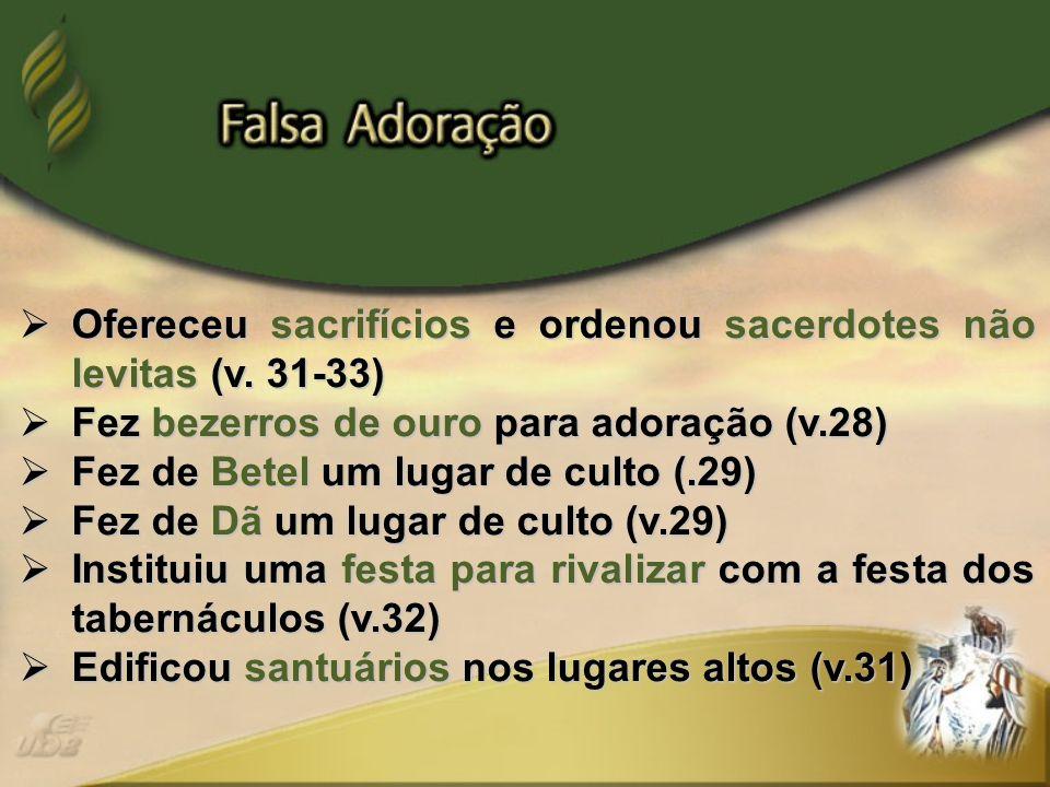 Ofereceu sacrifícios e ordenou sacerdotes não levitas (v. 31-33) Ofereceu sacrifícios e ordenou sacerdotes não levitas (v. 31-33) Fez bezerros de ouro