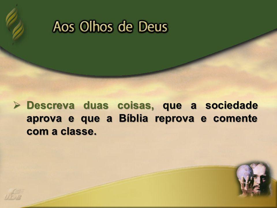 Descreva duas coisas, que a sociedade aprova e que a Bíblia reprova e comente com a classe. Descreva duas coisas, que a sociedade aprova e que a Bíbli