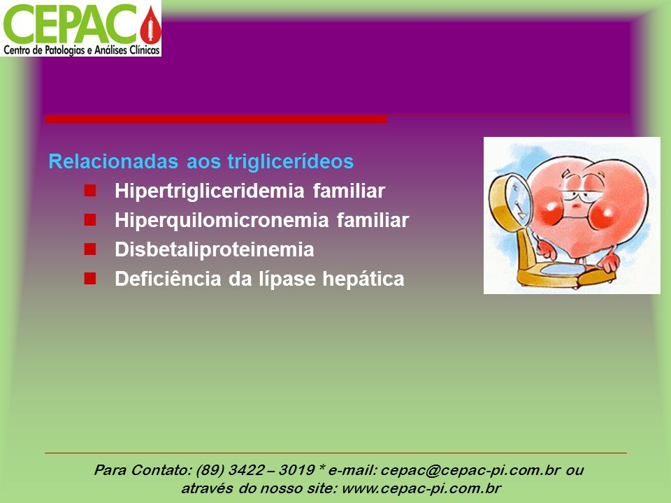 Relacionadas aos triglicerídeos Hipertrigliceridemia familiar Hiperquilomicronemia familiar Disbetaliproteinemia Deficiência da lípase hepática Para Contato: (89) 3422 – 3019 * e-mail: cepac@cepac-pi.com.br ou através do nosso site: www.cepac-pi.com.br