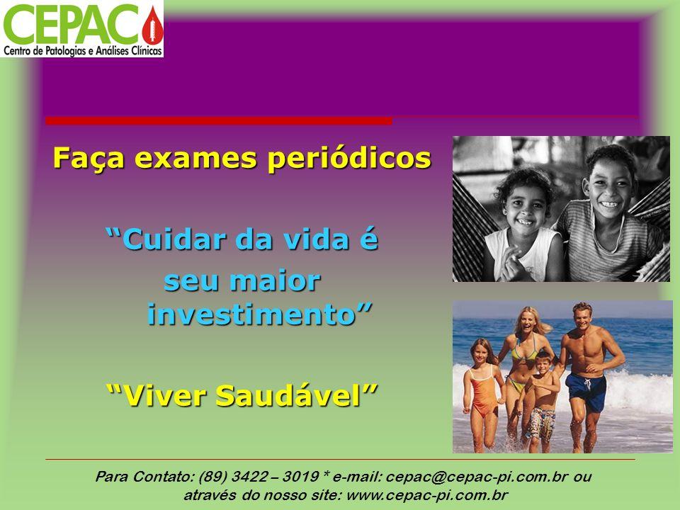 Faça exames periódicos Cuidar da vida é seu maior investimento Viver Saudável Para Contato: (89) 3422 – 3019 * e-mail: cepac@cepac-pi.com.br ou através do nosso site: www.cepac-pi.com.br