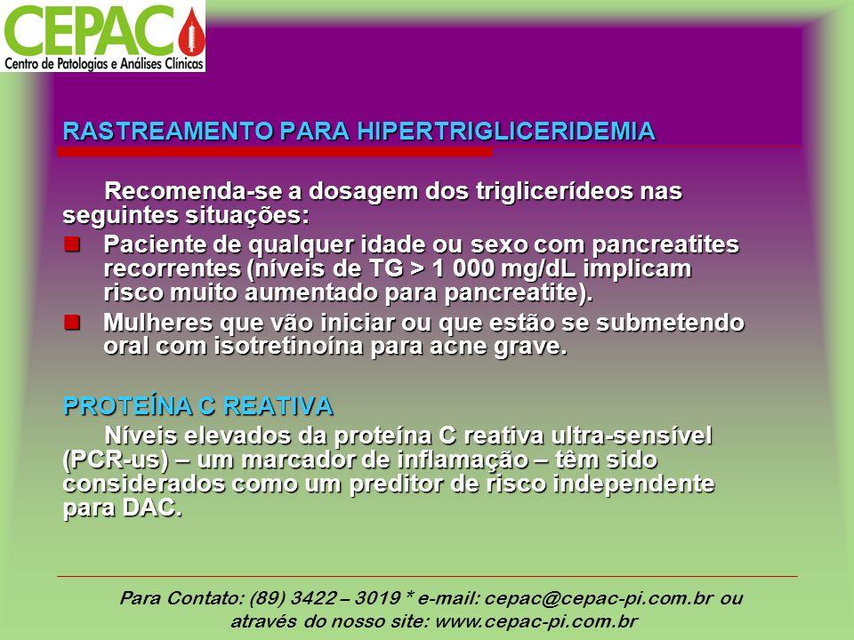 RASTREAMENTO PARA HIPERTRIGLICERIDEMIA Recomenda-se a dosagem dos triglicerídeos nas seguintes situações: Paciente de qualquer idade ou sexo com pancreatites recorrentes (níveis de TG > 1 000 mg/dL implicam risco muito aumentado para pancreatite).