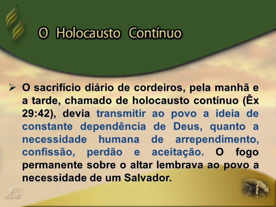 O sacrifício diário de cordeiros, pela manhã e a tarde, chamado de holocausto contínuo (Êx 29:42), devia transmitir ao povo a ideia de constante depen