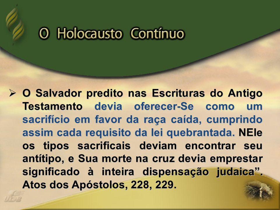 O Salvador predito nas Escrituras do Antigo Testamento devia oferecer-Se como um sacrifício em favor da raça caída, cumprindo assim cada requisito da
