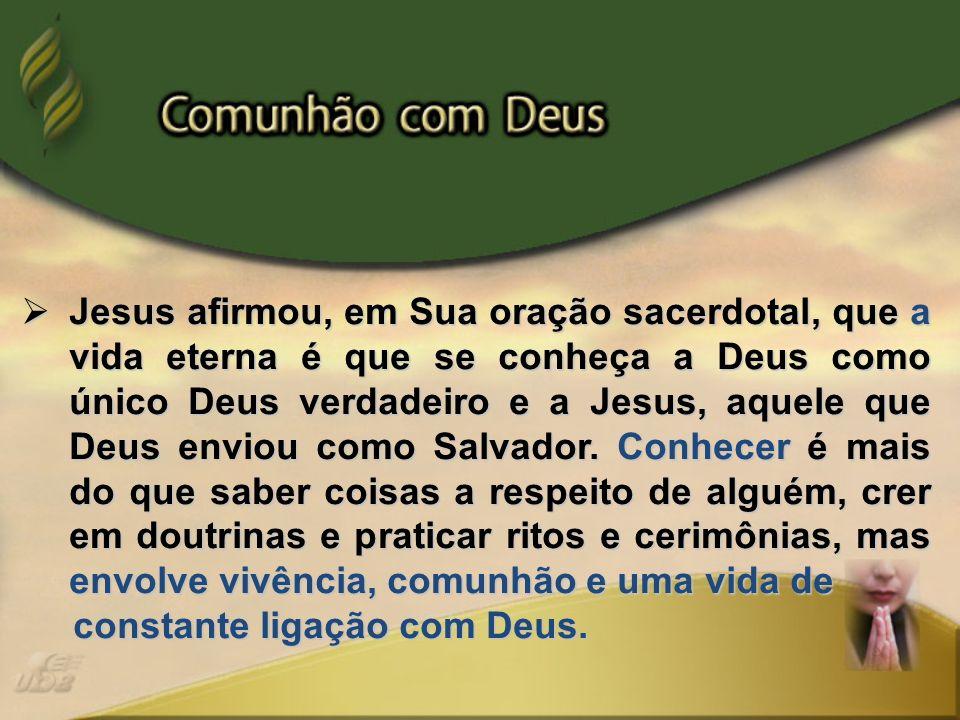 Jesus afirmou, em Sua oração sacerdotal, que a vida eterna é que se conheça a Deus como único Deus verdadeiro e a Jesus, aquele que Deus enviou como S