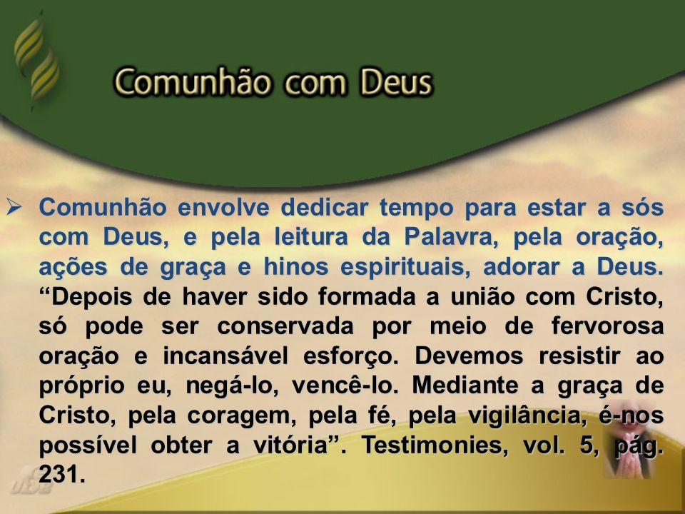 Comunhão envolve dedicar tempo para estar a sós com Deus, e pela leitura da Palavra, pela oração, ações de graça e hinos espirituais, adorar a Deus. D