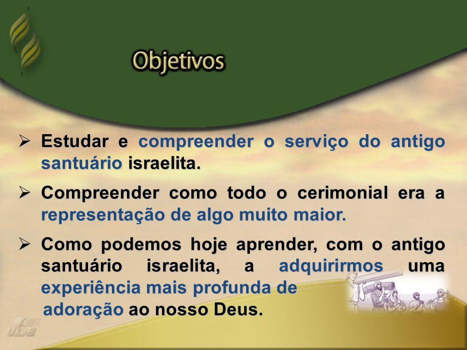 Estudar e compreender o serviço do antigo santuário israelita. Estudar e compreender o serviço do antigo santuário israelita. Compreender como todo o