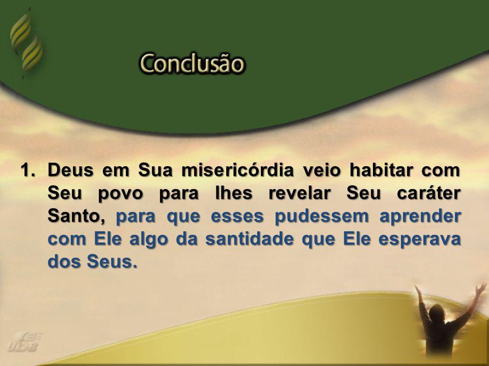 1.Deus em Sua misericórdia veio habitar com Seu povo para lhes revelar Seu caráter Santo, para que esses pudessem aprender com Ele algo da santidade q