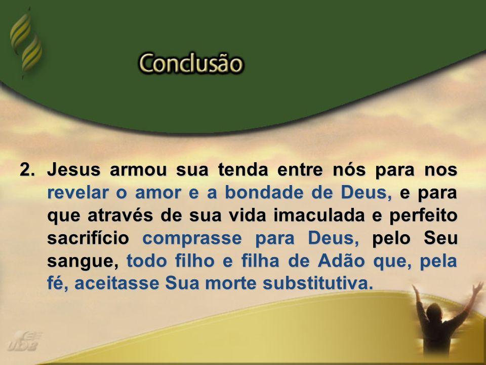 2.Jesus armou sua tenda entre nós para nos revelar o amor e a bondade de Deus, e para que através de sua vida imaculada e perfeito sacrifício comprass