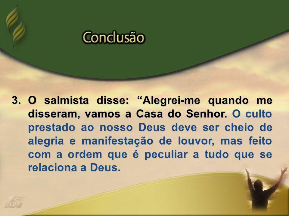 3.O salmista disse: Alegrei-me quando me disseram, vamos a Casa do Senhor. O culto prestado ao nosso Deus deve ser cheio de alegria e manifestação de