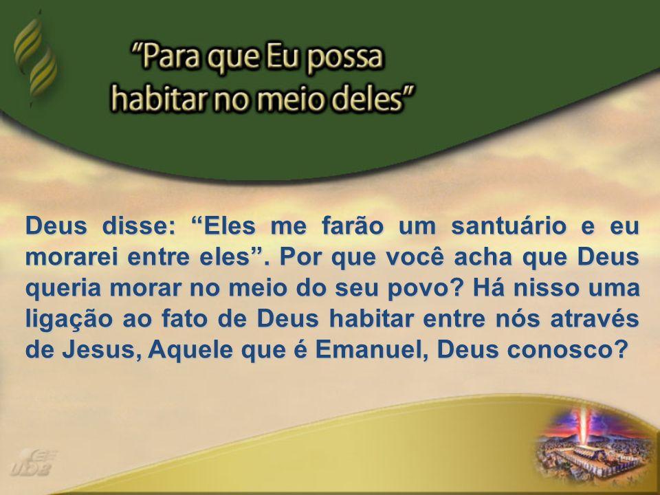 Deus disse: Eles me farão um santuário e eu morarei entre eles. Por que você acha que Deus queria morar no meio do seu povo? Há nisso uma ligação ao f