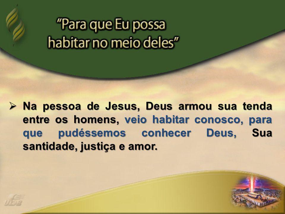 Na pessoa de Jesus, Deus armou sua tenda entre os homens, veio habitar conosco, para que pudéssemos conhecer Deus, Sua santidade, justiça e amor. Na p