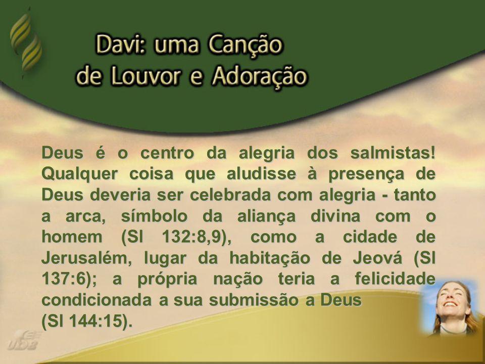 Deus é o centro da alegria dos salmistas! Qualquer coisa que aludisse à presença de Deus deveria ser celebrada com alegria - tanto a arca, símbolo da
