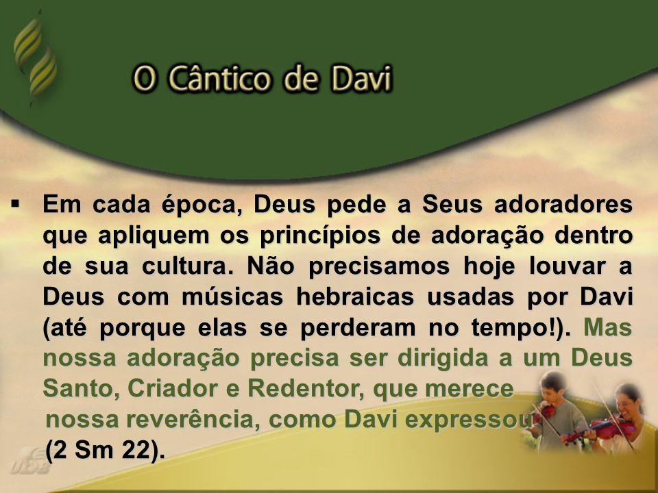 Em cada época, Deus pede a Seus adoradores que apliquem os princípios de adoração dentro de sua cultura. Não precisamos hoje louvar a Deus com músicas