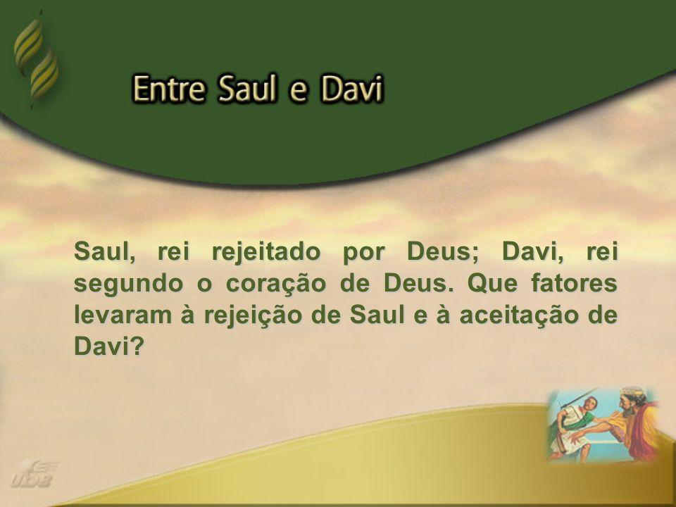 Saul, rei rejeitado por Deus; Davi, rei segundo o coração de Deus. Que fatores levaram à rejeição de Saul e à aceitação de Davi?