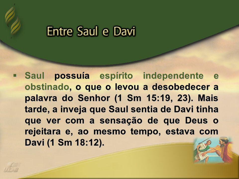 Saul possuía espírito independente e obstinado, o que o levou a desobedecer a palavra do Senhor (1 Sm 15:19, 23). Mais tarde, a inveja que Saul sentia