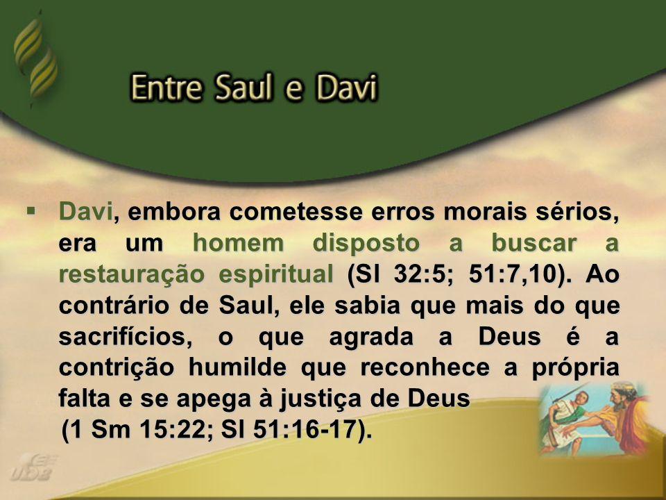 Davi, embora cometesse erros morais sérios, era um homem disposto a buscar a restauração espiritual (Sl 32:5; 51:7,10). Ao contrário de Saul, ele sabi