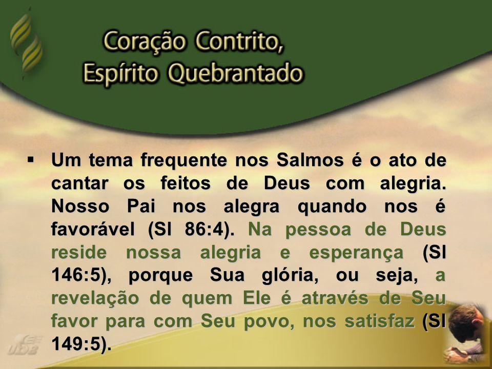 Um tema frequente nos Salmos é o ato de cantar os feitos de Deus com alegria. Nosso Pai nos alegra quando nos é favorável (Sl 86:4). Na pessoa de Deus