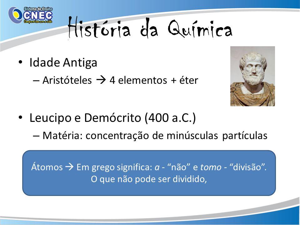 História da Química Idade Antiga – Aristóteles 4 elementos + éter Leucipo e Demócrito (400 a.C.) – Matéria: concentração de minúsculas partículas Átomos Em grego significa: a - não e tomo - divisão.