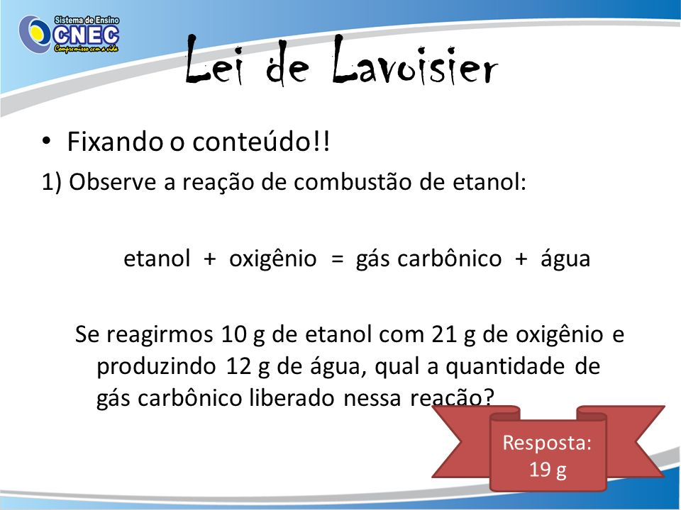 Lei de Lavoisier Fixando o conteúdo!! 1) Observe a reação de combustão de etanol: etanol + oxigênio = gás carbônico + água Se reagirmos 10 g de etanol