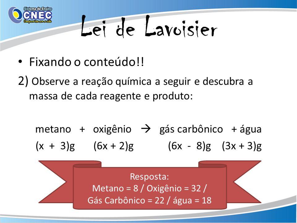 Lei de Lavoisier Fixando o conteúdo!! 2) Observe a reação química a seguir e descubra a massa de cada reagente e produto: metano + oxigênio gás carbôn