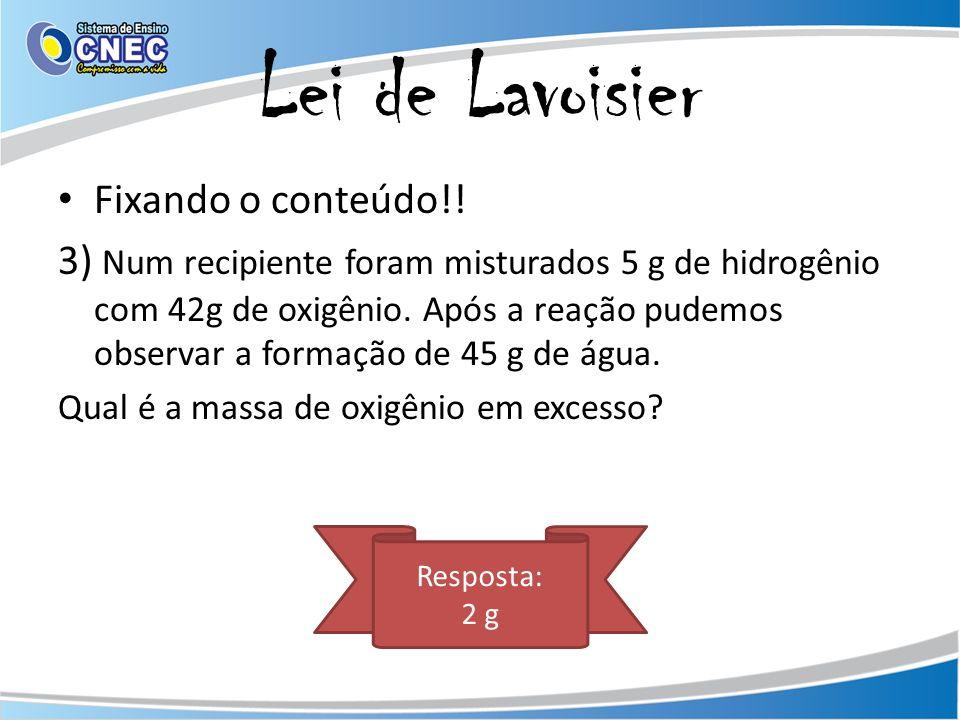 Lei de Lavoisier Fixando o conteúdo!! 3) Num recipiente foram misturados 5 g de hidrogênio com 42g de oxigênio. Após a reação pudemos observar a forma