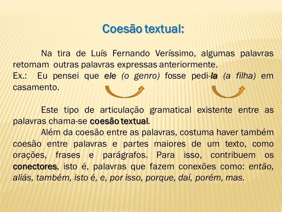 Coesão textual: Na tira de Luís Fernando Veríssimo, algumas palavras retomam outras palavras expressas anteriormente. elela Ex.: Eu pensei que ele (o