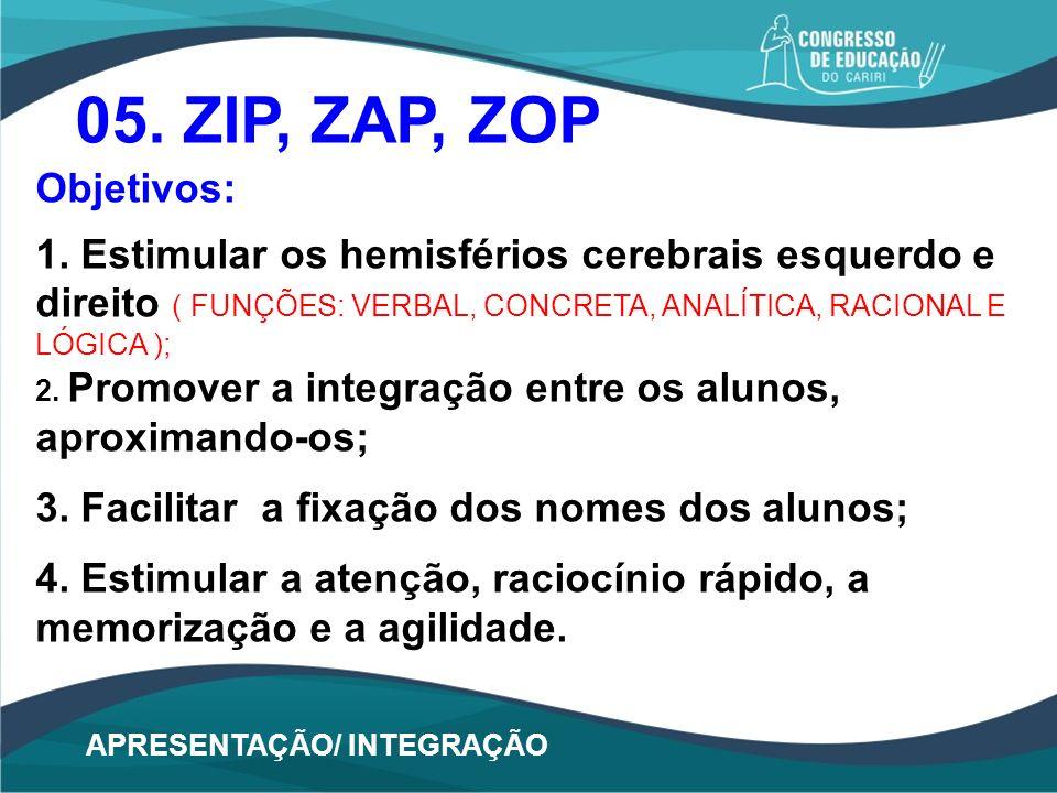 05. ZIP, ZAP, ZOP Objetivos: 1. Estimular os hemisférios cerebrais esquerdo e direito ( FUNÇÕES: VERBAL, CONCRETA, ANALÍTICA, RACIONAL E LÓGICA ); 2.
