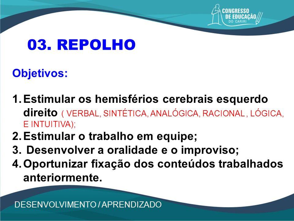 03. REPOLHO Objetivos: 1.Estimular os hemisférios cerebrais esquerdo direito ( VERBAL, SINTÉTICA, ANALÓGICA, RACIONAL, LÓGICA, E INTUITIVA); 2.Estimul