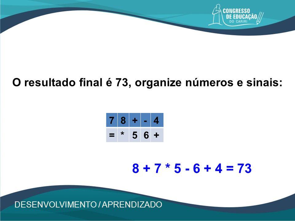 O resultado final é 73, organize números e sinais: 78+-4 =*56+ DESENVOLVIMENTO / APRENDIZADO 8 + 7 * 5 - 6 + 4 = 73