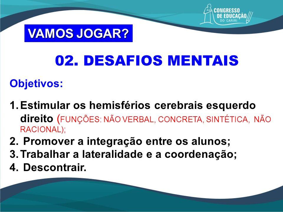 02. DESAFIOS MENTAIS Objetivos: 1.Estimular os hemisférios cerebrais esquerdo direito ( FUNÇÕES: NÃO VERBAL, CONCRETA, SINTÉTICA, NÃO RACIONAL); 2. Pr